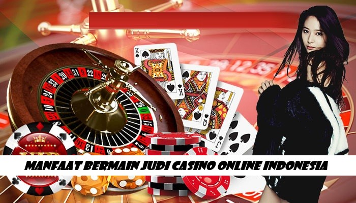 Manfaat Bermain Judi Casino Online Indonesia